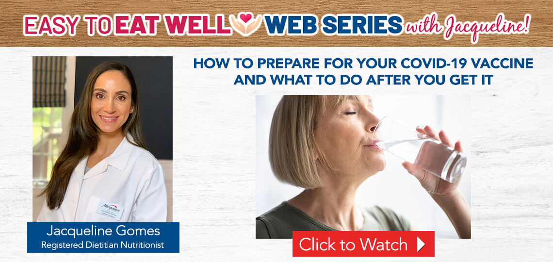 a video with Registered Dietitian Jacqueline Gomes explaining how to prepare for your Covid-19 vaccine and what to do after you get it.
